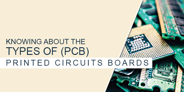 KNOWING ABOUT THE TYPES OF PRINTED CIRCUITS BOARDS